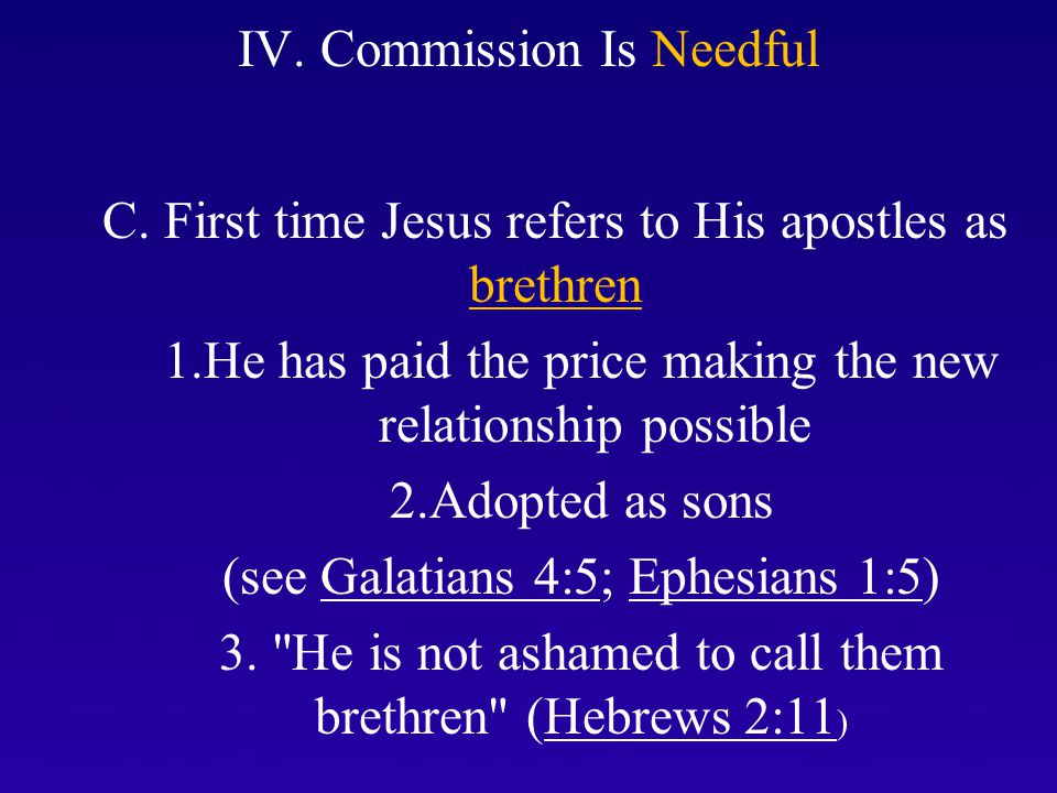 IV. Commission Is Needful C. First time Jesus refers to His apostles as brethren 1.He has paid the price making the new relationship possible 2.Adopte