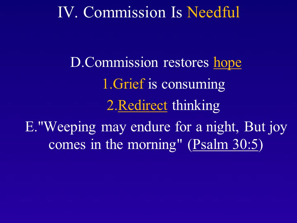 IV. Commission Is Needful D.Commission restores hope 1.Grief is consuming 2.Redirect thinking E.