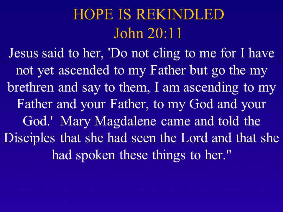 HOPE IS REKINDLED John 20:11 Jesus said to her, 'Do not cling to me for I have not yet ascended to my Father but go the my brethren and say to them, I