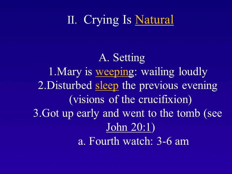 I. II.. Crying Is Natural A. Setting 1.Mary is weeping: wailing loudly 2.Disturbed sleep the previous evening (visions of the crucifixion) 3.Got up ea