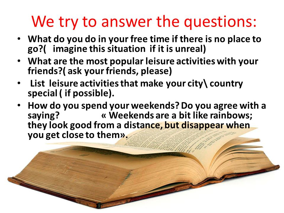 We try to answer the questions: What do you do in your free time if there is no place to go ( imagine this situation if it is unreal) What are the most popular leisure activities with your friends ( ask your friends, please) List leisure activities that make your city\ country special ( if possible).