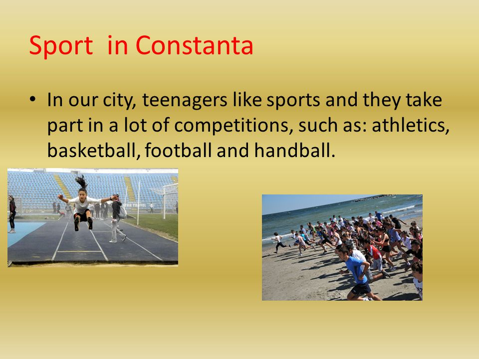 Sport in Constanta In our city, teenagers like sports and they take part in a lot of competitions, such as: athletics, basketball, football and handba