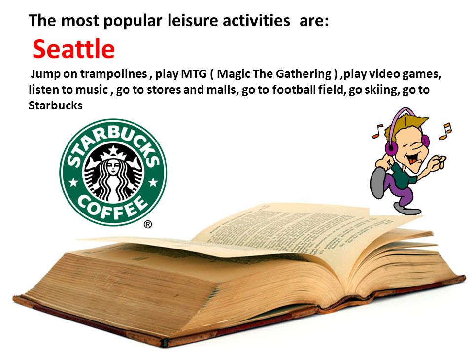 The most popular leisure activities are: Seattle Jump on trampolines, play MTG ( Magic The Gathering ),play video games, listen to music, go to stores and malls, go to football field, go skiing, go to Starbucks