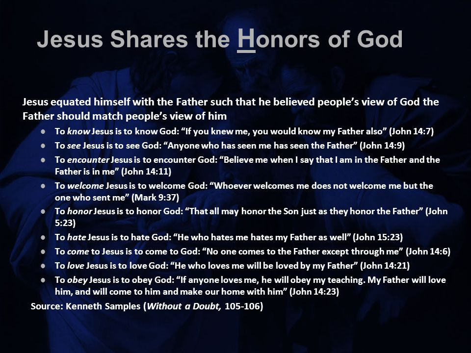 Jesus Shares the H onors of God Jesus equated himself with the Father such that he believed people's view of God the Father should match people's view of him To know Jesus is to know God: If you knew me, you would know my Father also (John 14:7) To see Jesus is to see God: Anyone who has seen me has seen the Father (John 14:9) To encounter Jesus is to encounter God: Believe me when I say that I am in the Father and the Father is in me (John 14:11) To welcome Jesus is to welcome God: Whoever welcomes me does not welcome me but the one who sent me (Mark 9:37) To honor Jesus is to honor God: That all may honor the Son just as they honor the Father (John 5:23) To hate Jesus is to hate God: He who hates me hates my Father as well (John 15:23) To come to Jesus is to come to God: No one comes to the Father except through me (John 14:6) To love Jesus is to love God: He who loves me will be loved by my Father (John 14:21) To obey Jesus is to obey God: If anyone loves me, he will obey my teaching.