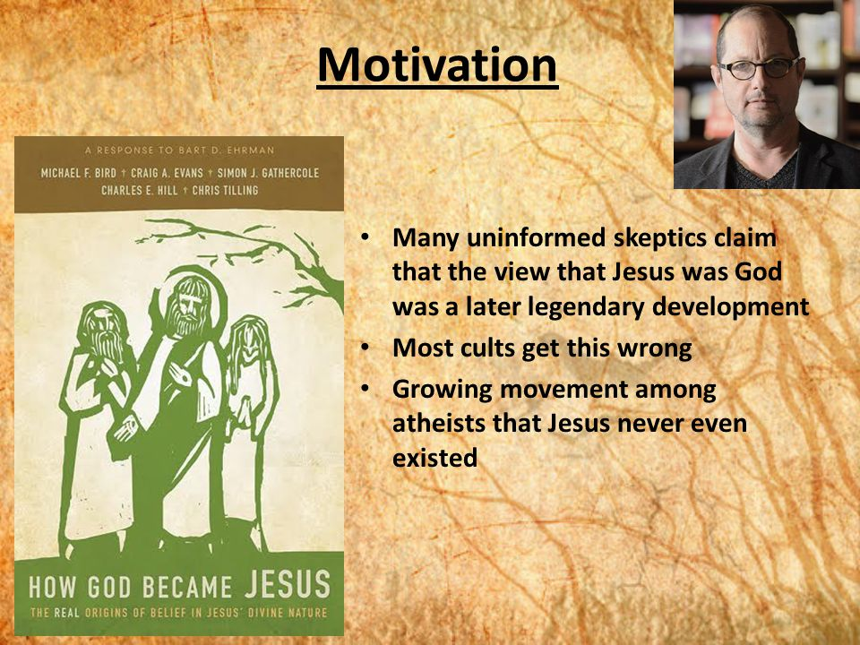 Motivation Many uninformed skeptics claim that the view that Jesus was God was a later legendary development Most cults get this wrong Growing movement among atheists that Jesus never even existed