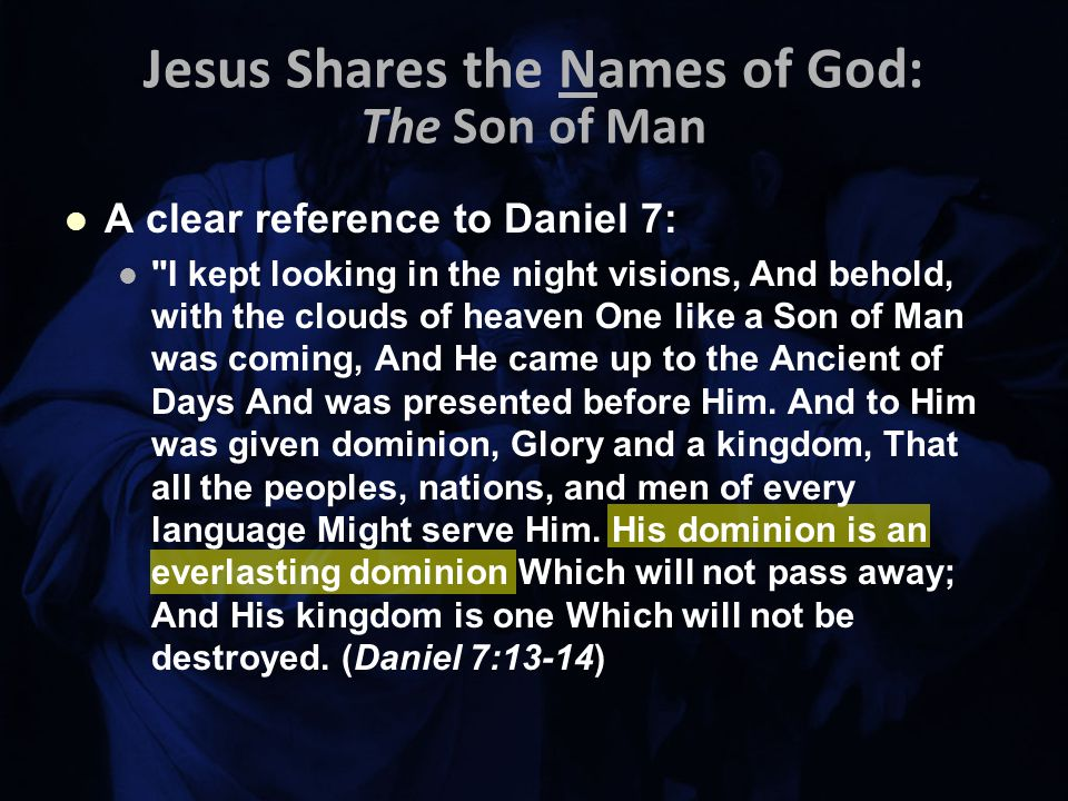 Jesus Shares the Names of God: The Son of Man A clear reference to Daniel 7: I kept looking in the night visions, And behold, with the clouds of heaven One like a Son of Man was coming, And He came up to the Ancient of Days And was presented before Him.