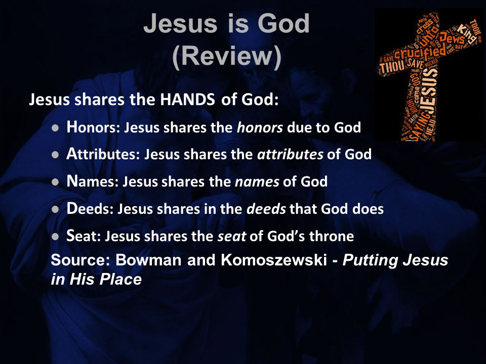 Jesus is God (Review) Jesus shares the HANDS of God: H onors: Jesus shares the honors due to God A ttributes: Jesus shares the attributes of God N ames: Jesus shares the names of God D eeds: Jesus shares in the deeds that God does S eat: Jesus shares the seat of God's throne Source: Bowman and Komoszewski - Putting Jesus in His Place