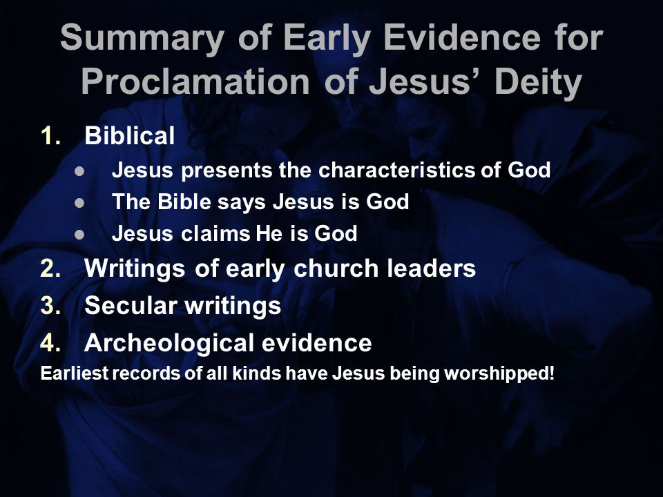 Summary of Early Evidence for Proclamation of Jesus' Deity 1.Biblical Jesus presents the characteristics of God The Bible says Jesus is God Jesus claims He is God 2.Writings of early church leaders 3.Secular writings 4.Archeological evidence Earliest records of all kinds have Jesus being worshipped!