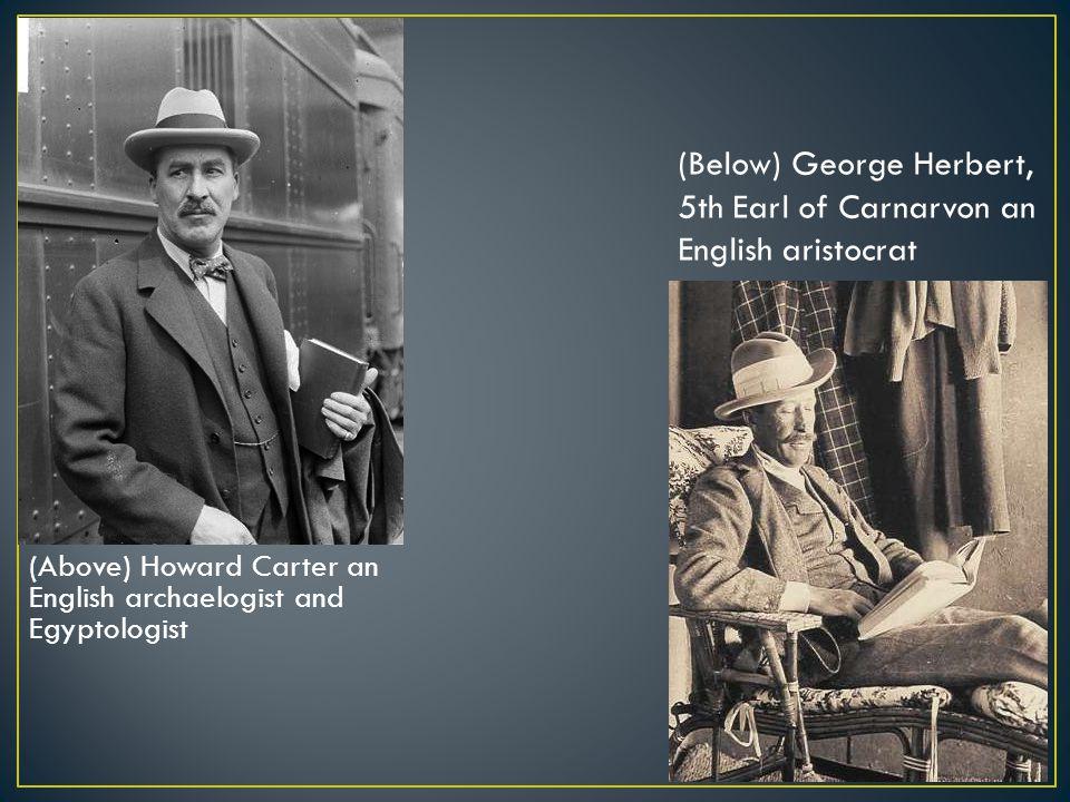 (Above) Howard Carter an English archaelogist and Egyptologist (Below) George Herbert, 5th Earl of Carnarvon an English aristocrat