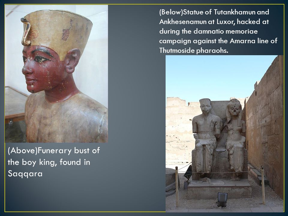 (Above)Funerary bust of the boy king, found in Saqqara (Below)Statue of Tutankhamun and Ankhesenamun at Luxor, hacked at during the damnatio memoriae campaign against the Amarna line of Thutmoside pharaohs.