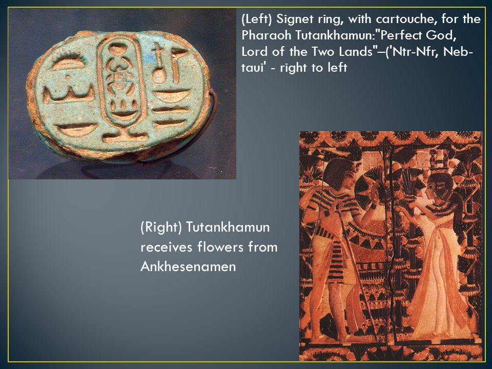 (Left) Signet ring, with cartouche, for the Pharaoh Tutankhamun: Perfect God, Lord of the Two Lands –( Ntr-Nfr, Neb- taui - right to left (Right) Tutankhamun receives flowers from Ankhesenamen