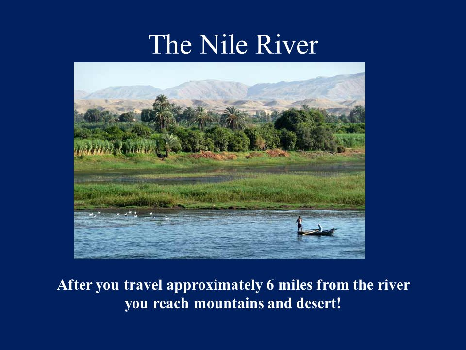 The Nile River After you travel approximately 6 miles from the river you reach mountains and desert!