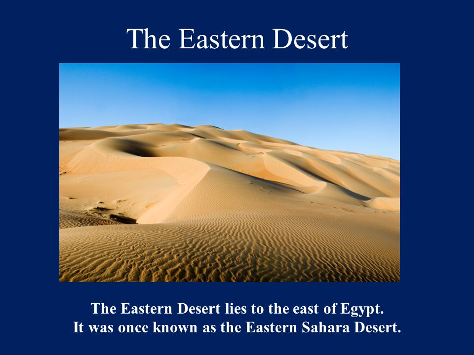 The Eastern Desert The Eastern Desert lies to the east of Egypt. It was once known as the Eastern Sahara Desert.