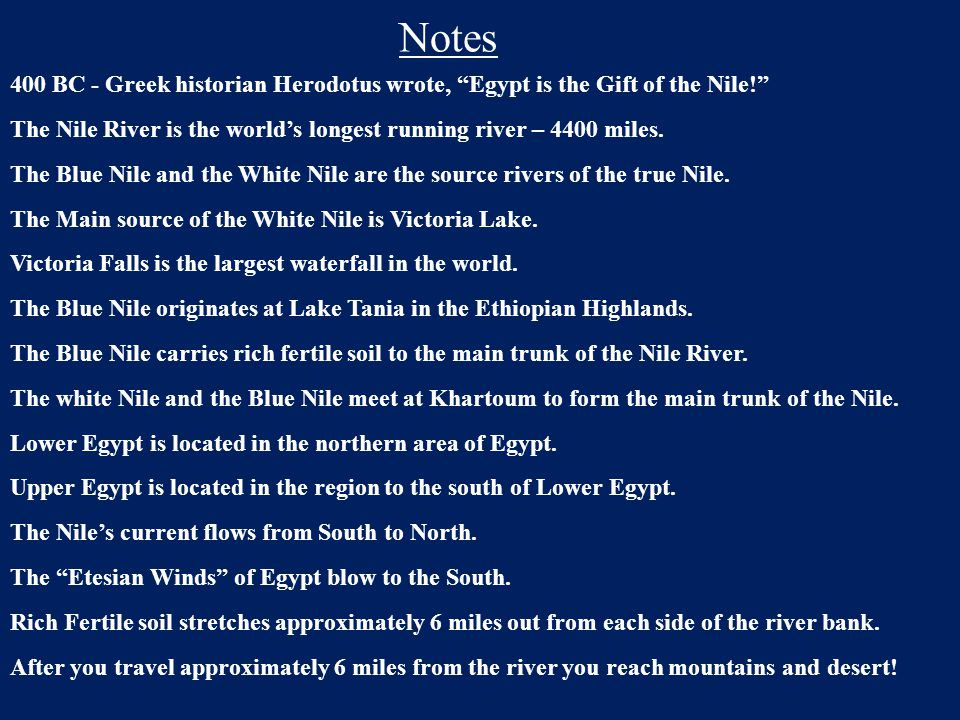 """Notes 400 BC - Greek historian Herodotus wrote, """"Egypt is the Gift of the Nile!"""" The Nile River is the world's longest running river – 4400 miles. The"""