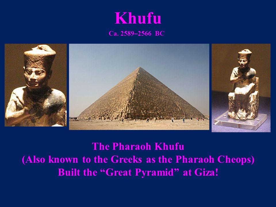 "Khufu Ca. 2589–2566 BC The Pharaoh Khufu (Also known to the Greeks as the Pharaoh Cheops) Built the ""Great Pyramid"" at Giza!"