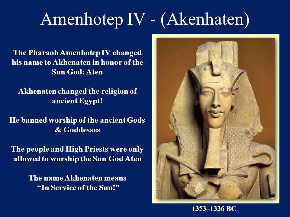 Amenhotep IV - (Akenhaten) The Pharaoh Amenhotep IV changed his name to Akhenaten in honor of the Sun God: Aten Akhenaten changed the religion of anci