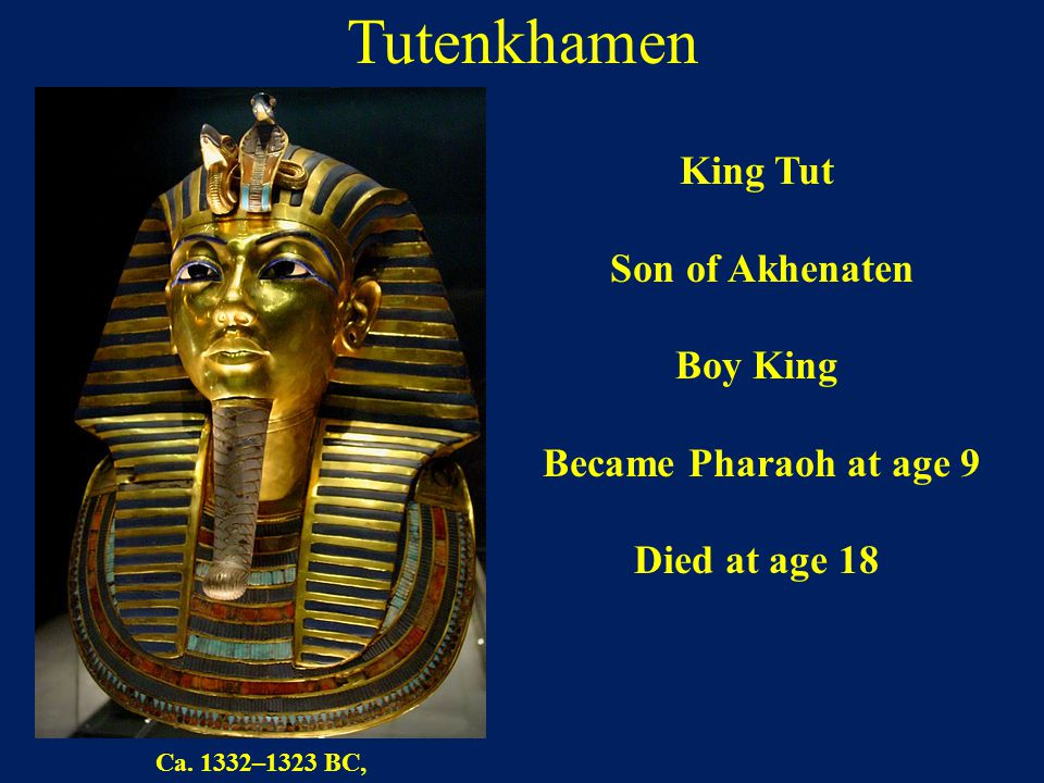 Tutenkhamen King Tut Son of Akhenaten Boy King Became Pharaoh at age 9 Died at age 18 Ca. 1332–1323 BC,