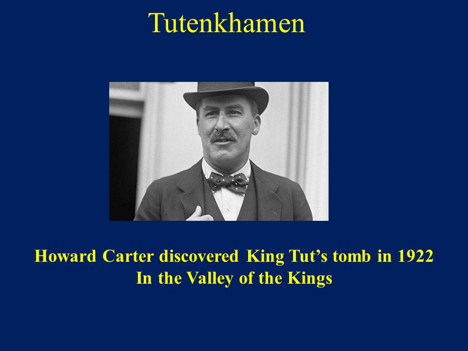 Tutenkhamen Howard Carter discovered King Tut's tomb in 1922 In the Valley of the Kings