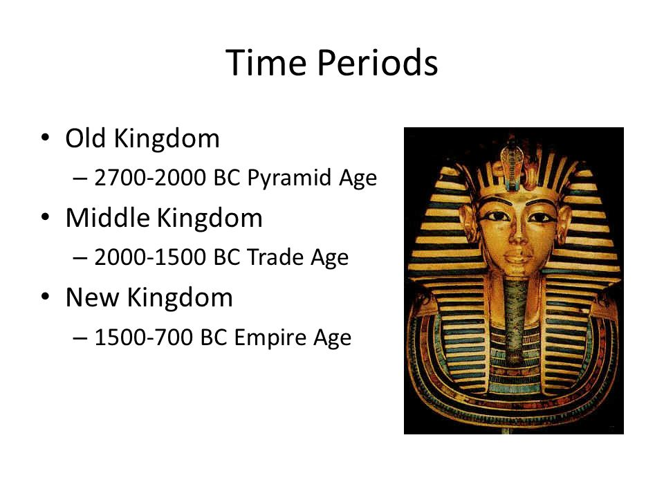 Time Periods Old Kingdom – 2700-2000 BC Pyramid Age Middle Kingdom – 2000-1500 BC Trade Age New Kingdom – 1500-700 BC Empire Age