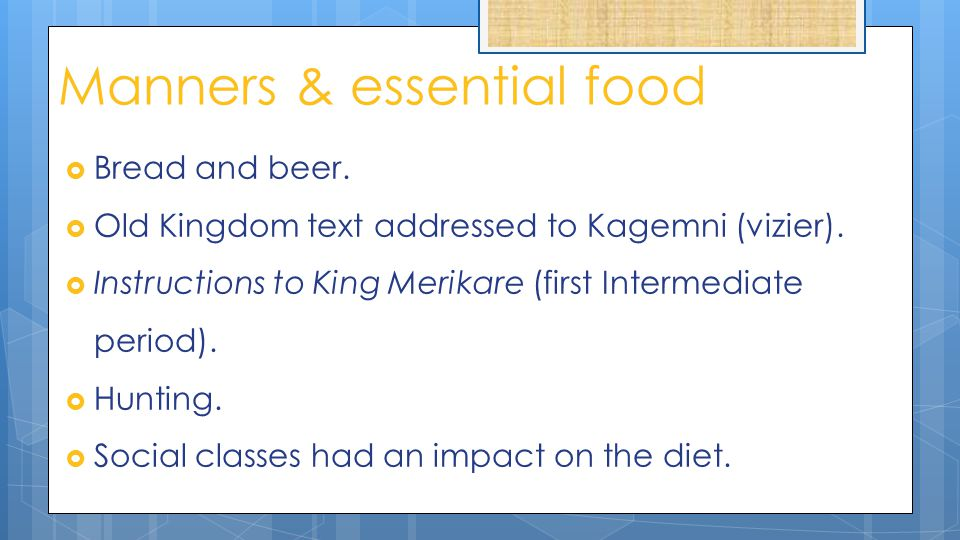 Manners & essential food  Bread and beer.  Old Kingdom text addressed to Kagemni (vizier).  Instructions to King Merikare (first Intermediate perio