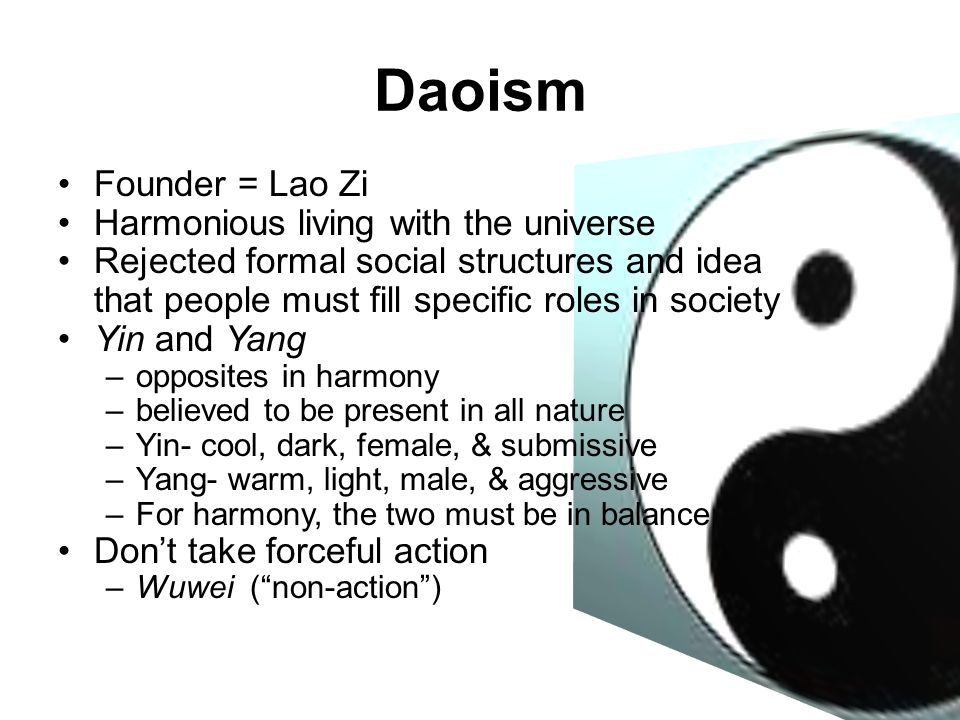 Daoism Founder = Lao Zi Harmonious living with the universe Rejected formal social structures and idea that people must fill specific roles in society Yin and Yang –opposites in harmony –believed to be present in all nature –Yin- cool, dark, female, & submissive –Yang- warm, light, male, & aggressive –For harmony, the two must be in balance Don't take forceful action –Wuwei ( non-action )