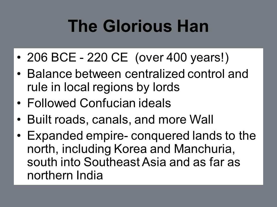 The Glorious Han 206 BCE - 220 CE (over 400 years!) Balance between centralized control and rule in local regions by lords Followed Confucian ideals Built roads, canals, and more Wall Expanded empire- conquered lands to the north, including Korea and Manchuria, south into Southeast Asia and as far as northern India