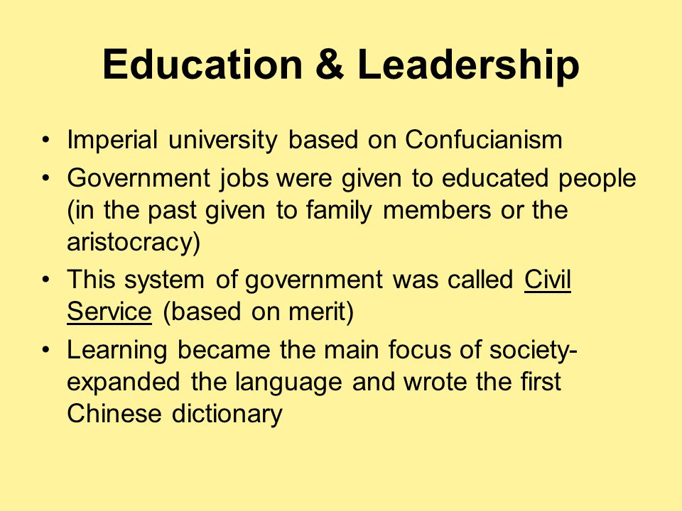Education & Leadership Imperial university based on Confucianism Government jobs were given to educated people (in the past given to family members or the aristocracy) This system of government was called Civil Service (based on merit) Learning became the main focus of society- expanded the language and wrote the first Chinese dictionary
