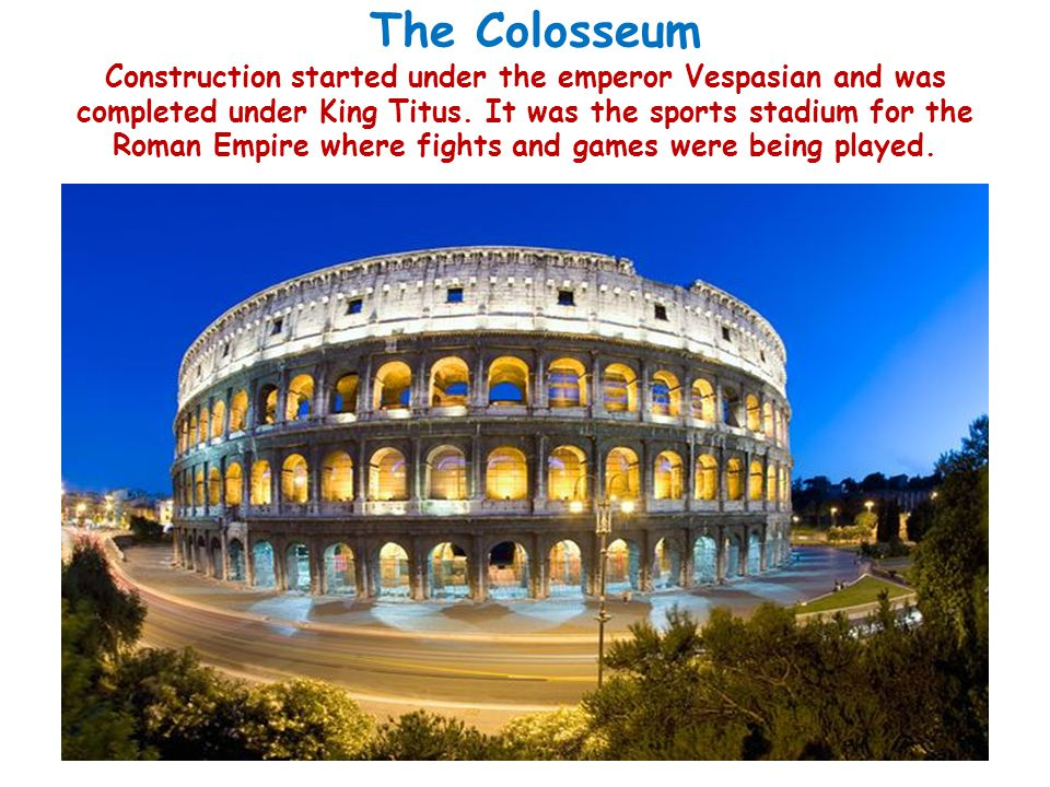 The Colosseum Construction started under the emperor Vespasian and was completed under King Titus. It was the sports stadium for the Roman Empire wher