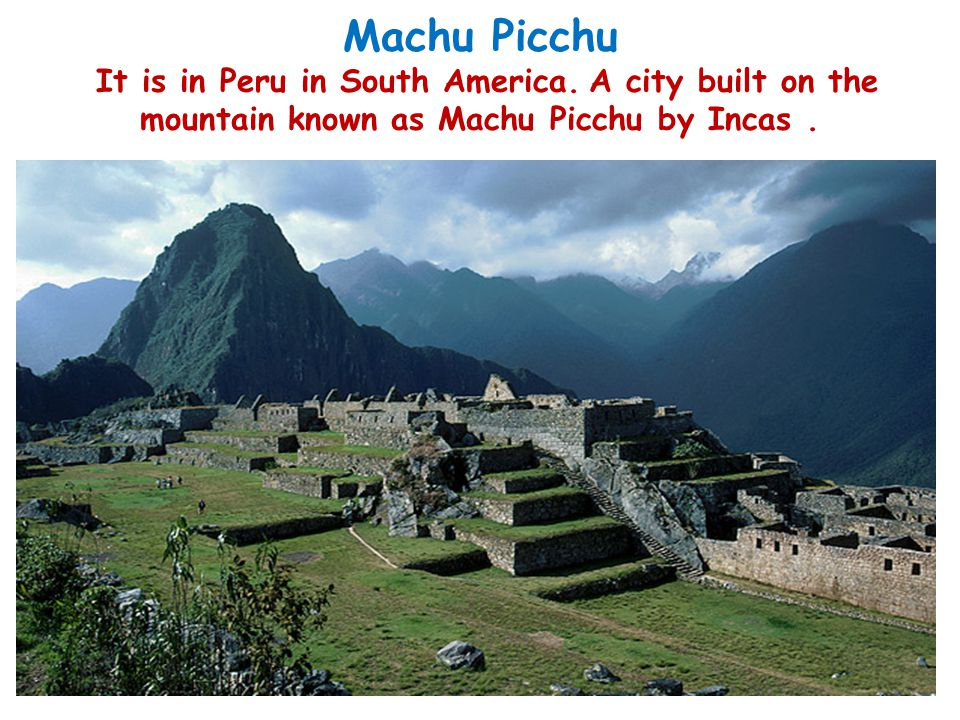 Machu Picchu It is in Peru in South America. A city built on the mountain known as Machu Picchu by Incas.