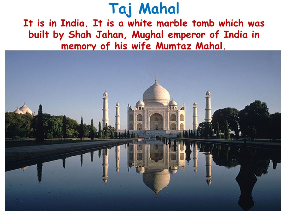 Taj Mahal It is in India. It is a white marble tomb which was built by Shah Jahan, Mughal emperor of India in memory of his wife Mumtaz Mahal.