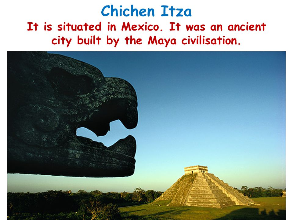 Chichen Itza It is situated in Mexico. It was an ancient city built by the Maya civilisation.