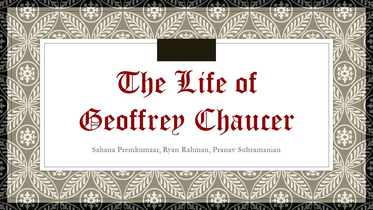 Sahana Premkumaar, Ryan Rahman, Pranav Subramanian The Life of Geoffrey Chaucer