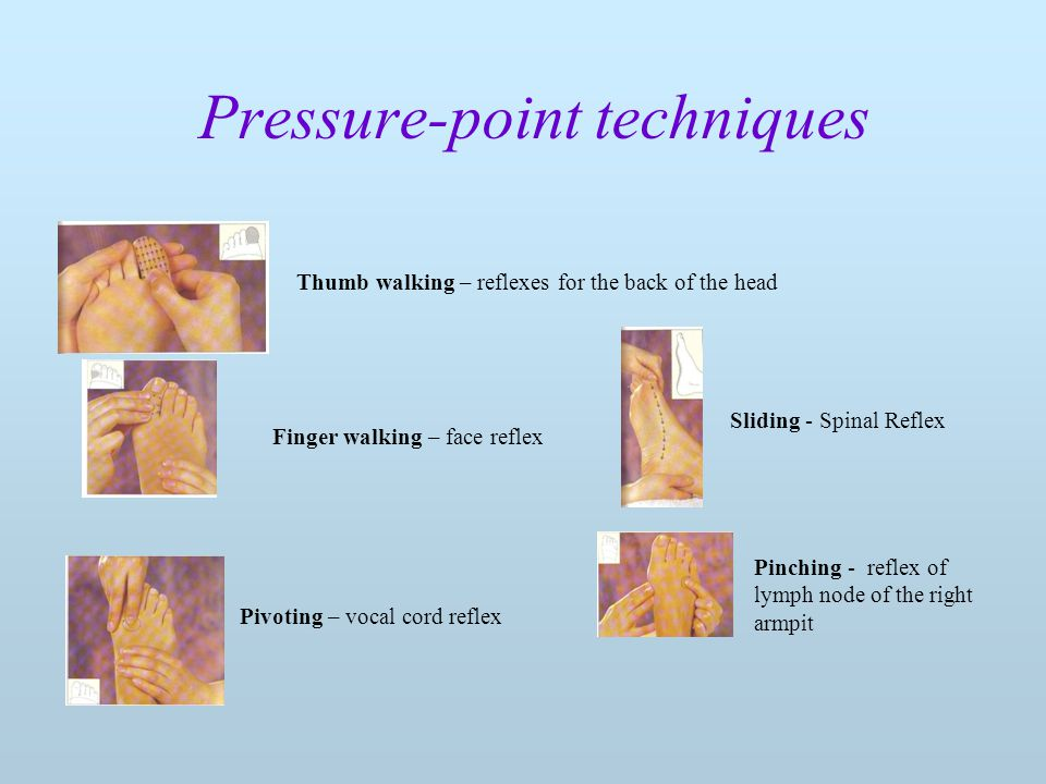 Pressure-point techniques Sliding - Spinal Reflex Thumb walking – reflexes for the back of the head Finger walking – face reflex Pivoting – vocal cord reflex Pinching - reflex of lymph node of the right armpit