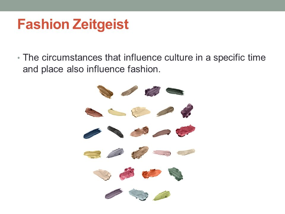 Fashion Zeitgeist The circumstances that influence culture in a specific time and place also influence fashion.