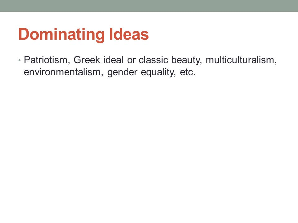 Dominating Ideas Patriotism, Greek ideal or classic beauty, multiculturalism, environmentalism, gender equality, etc.