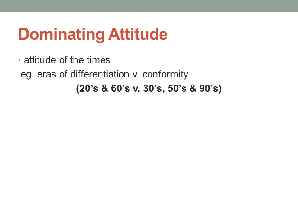 Dominating Attitude attitude of the times eg. eras of differentiation v.
