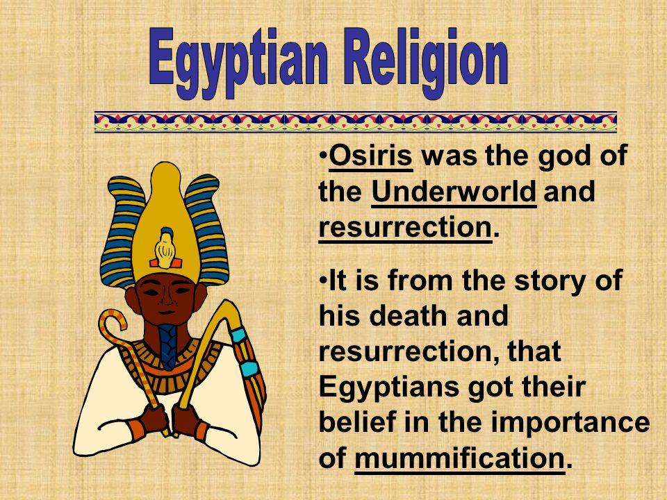 Osiris was the god of the Underworld and resurrection. It is from the story of his death and resurrection, that Egyptians got their belief in the impo