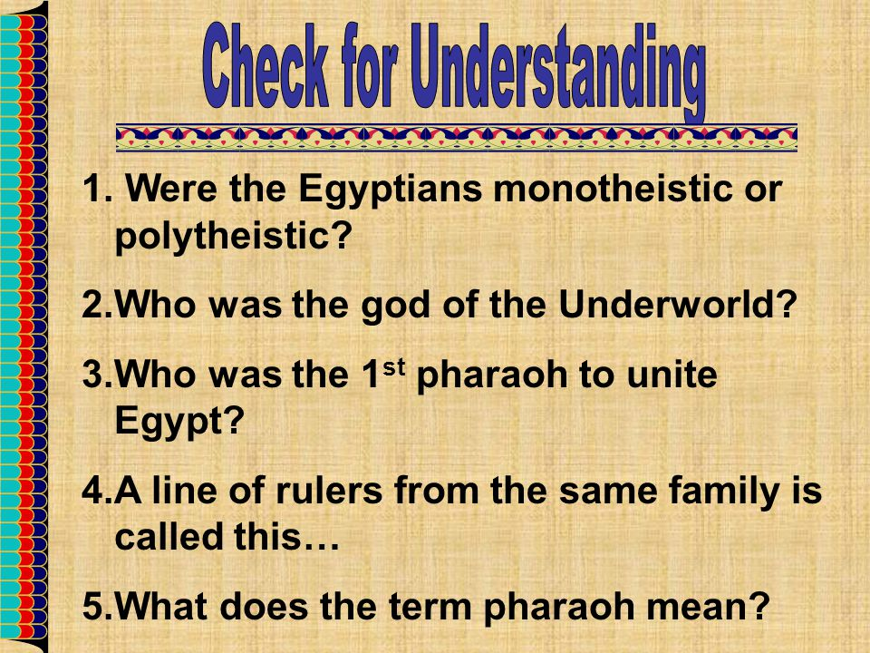 1. Were the Egyptians monotheistic or polytheistic? 2.Who was the god of the Underworld? 3.Who was the 1 st pharaoh to unite Egypt? 4.A line of rulers