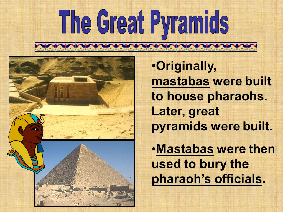 Originally, mastabas were built to house pharaohs. Later, great pyramids were built. Mastabas were then used to bury the pharaoh's officials.