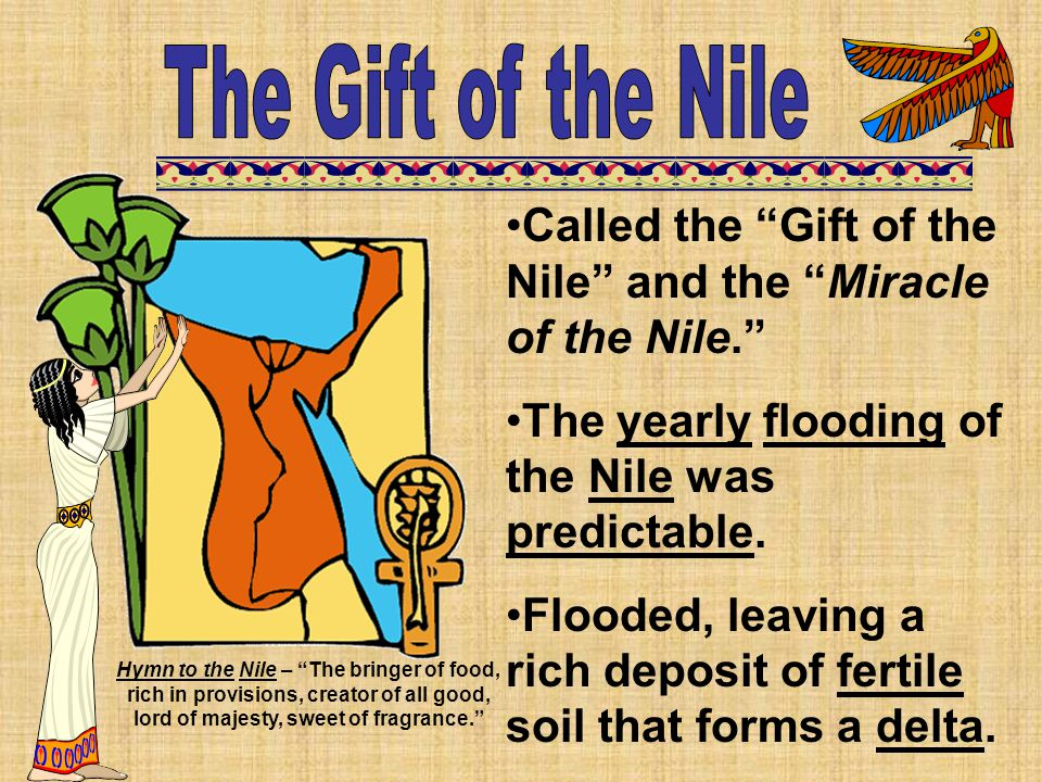 "Called the ""Gift of the Nile"" and the ""Miracle of the Nile."" The yearly flooding of the Nile was predictable. Flooded, leaving a rich deposit of ferti"