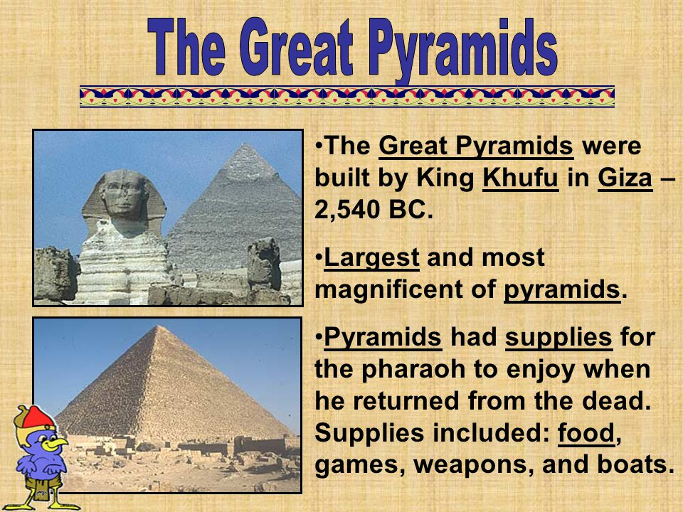 The Great Pyramids were built by King Khufu in Giza – 2,540 BC. Largest and most magnificent of pyramids. Pyramids had supplies for the pharaoh to enj