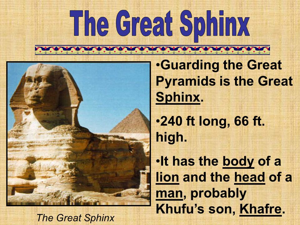 Guarding the Great Pyramids is the Great Sphinx. 240 ft long, 66 ft. high. It has the body of a lion and the head of a man, probably Khufu's son, Khaf