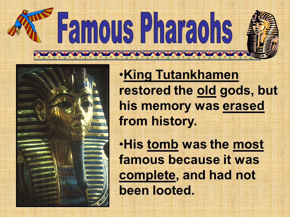 King Tutankhamen restored the old gods, but his memory was erased from history. His tomb was the most famous because it was complete, and had not been