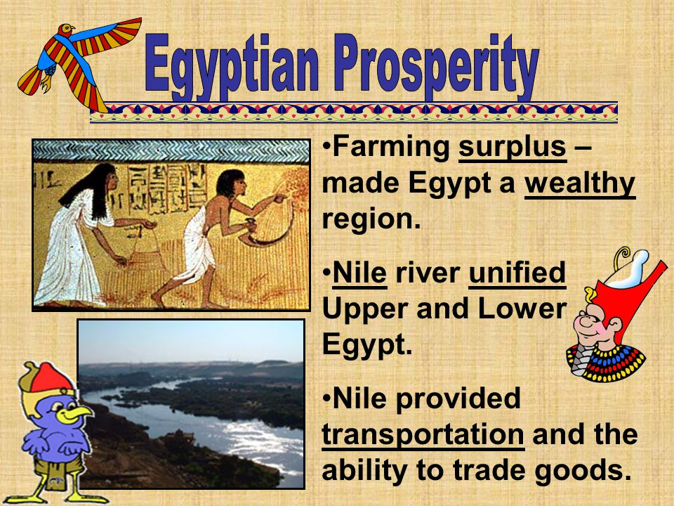 Farming surplus – made Egypt a wealthy region. Nile river unified Upper and Lower Egypt. Nile provided transportation and the ability to trade goods.