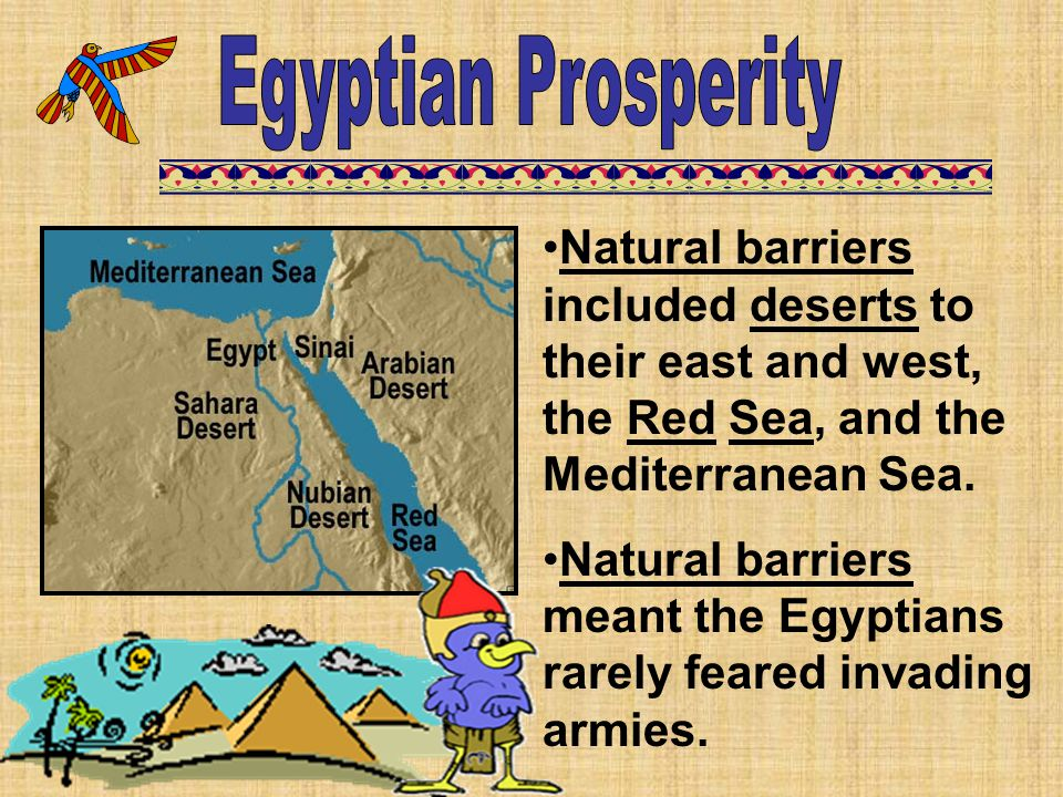 Natural barriers included deserts to their east and west, the Red Sea, and the Mediterranean Sea. Natural barriers meant the Egyptians rarely feared i