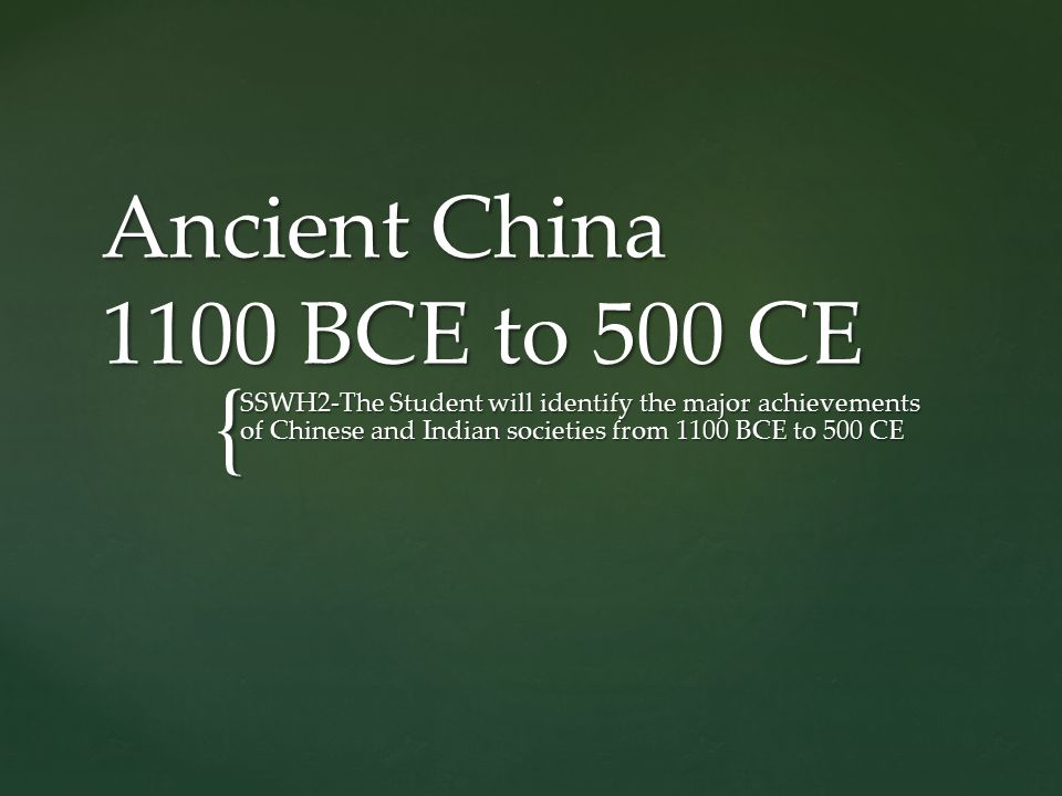 { Ancient China 1100 BCE to 500 CE SSWH2-The Student will identify the major achievements of Chinese and Indian societies from 1100 BCE to 500 CE