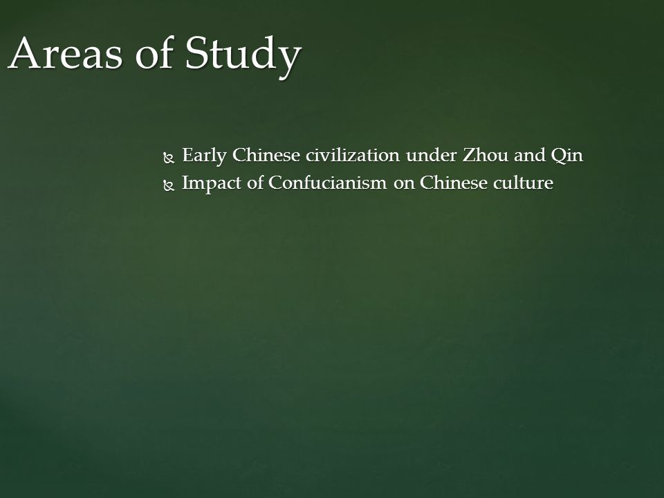  Early Chinese civilization under Zhou and Qin  Impact of Confucianism on Chinese culture Areas of Study