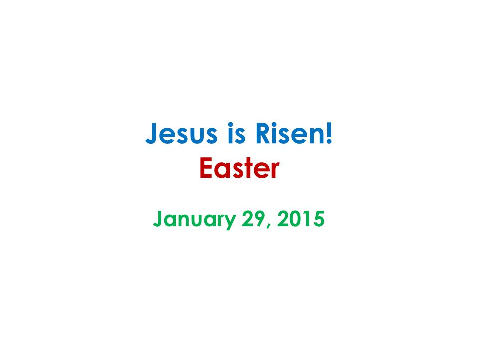 Jesus is Risen! Easter January 29, 2015