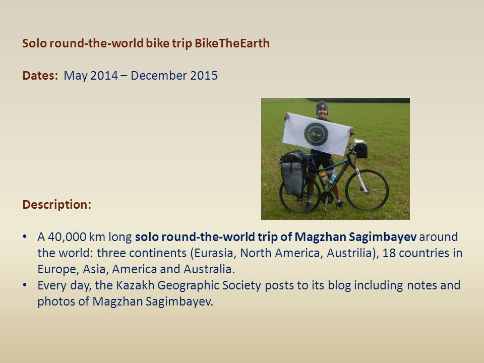 Solo round-the-world bike trip BikeTheEarth Dates: May 2014 – December 2015 Description: A 40,000 km long solo round-the-world trip of Magzhan Sagimba