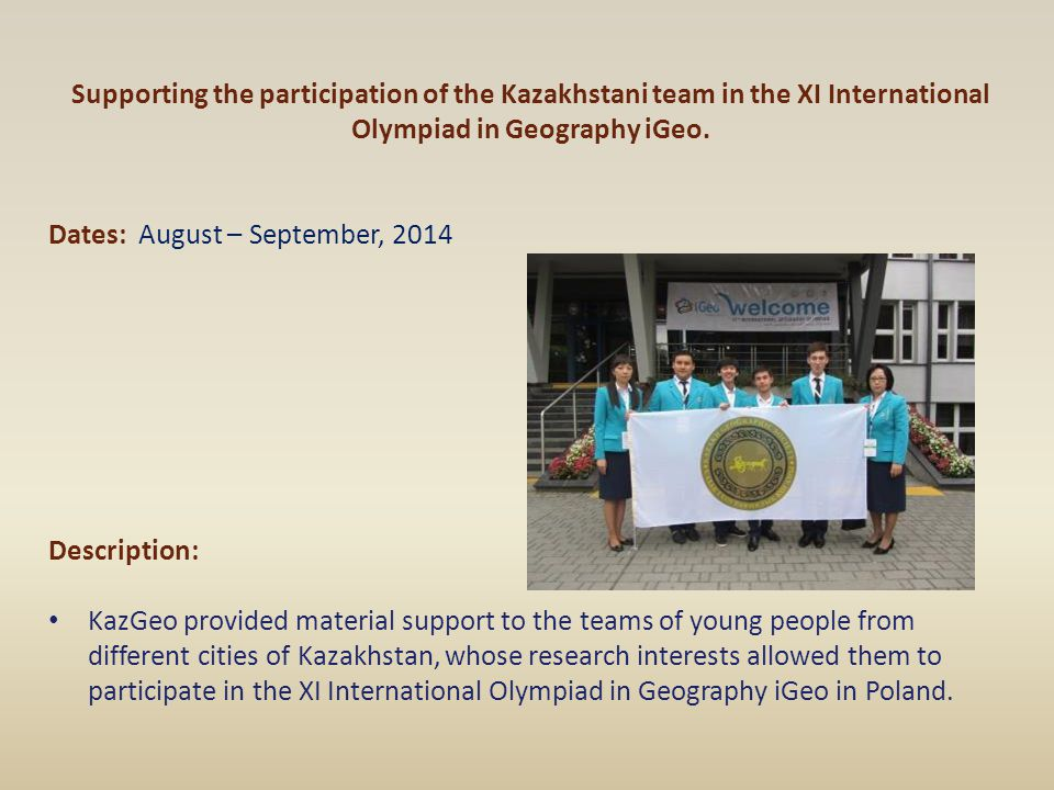 Supporting the participation of the Kazakhstani team in the XI International Olympiad in Geography iGeo. Dates: August – September, 2014 Description: